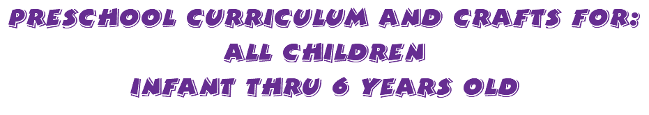 Preschool Curriculum and crafts for: All children Infant thru 6 years old